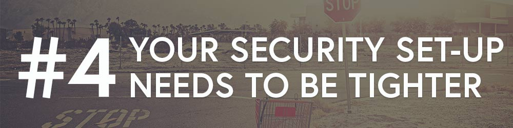 #4: Your Security Set-Up Needs To Be Tighter