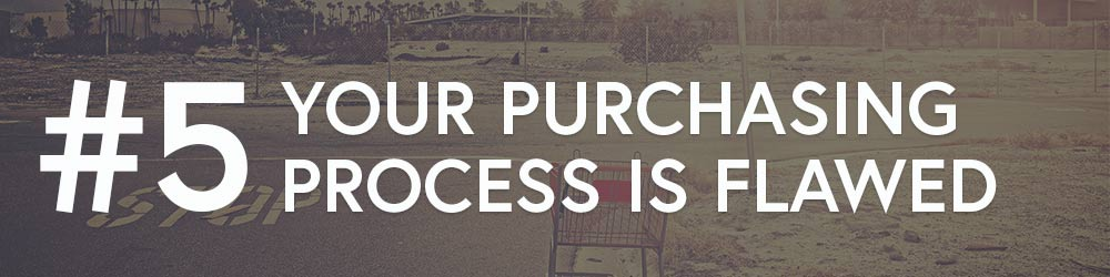 #5 Your Purchasing Process Is Flawed