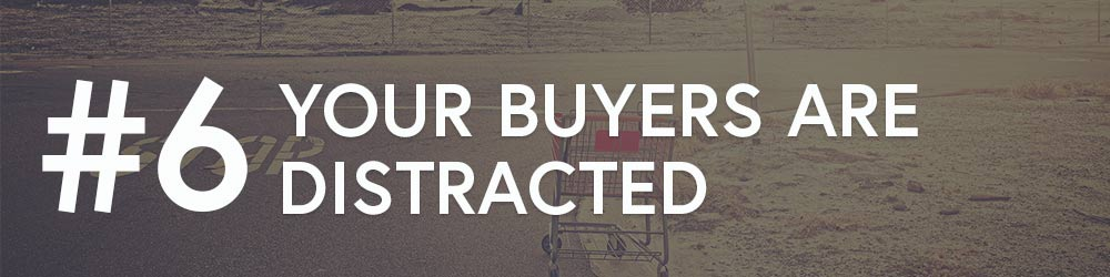 #6: Your Buyers Are Distracted